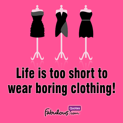 d572d5476 Life is too short to wear boring clothing! – FabulousQuotes.com