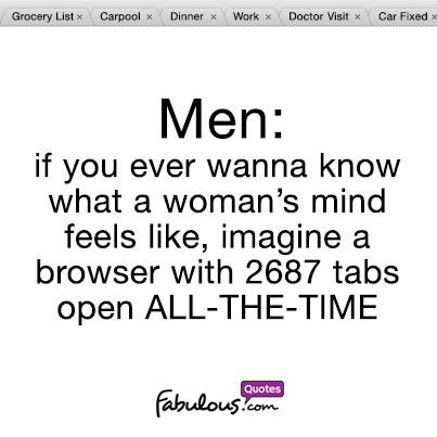 Men: If you ever wanna know what a woman's mind feels like ...