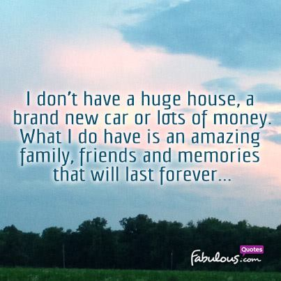 i don t have a huge house a brand new car or lots of money what i