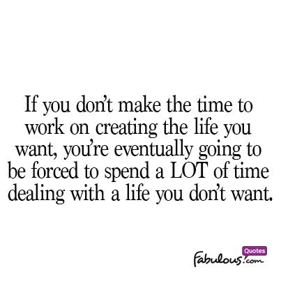 If You Don T Make Time To Work On Creating The Life You Want You Re