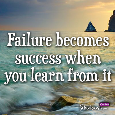 Failure becomes success when you learn from it