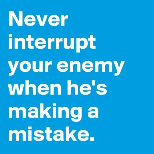 never interrupt your enemy